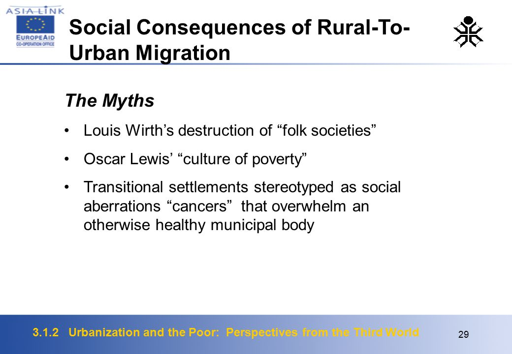 3.1.2 Urbanization and the Poor: Perspectives from the Third World 29 The Myths Louis Wirth's destruction of folk societies Oscar Lewis' culture of poverty Transitional settlements stereotyped as social aberrations cancers that overwhelm an otherwise healthy municipal body Social Consequences of Rural-To- Urban Migration