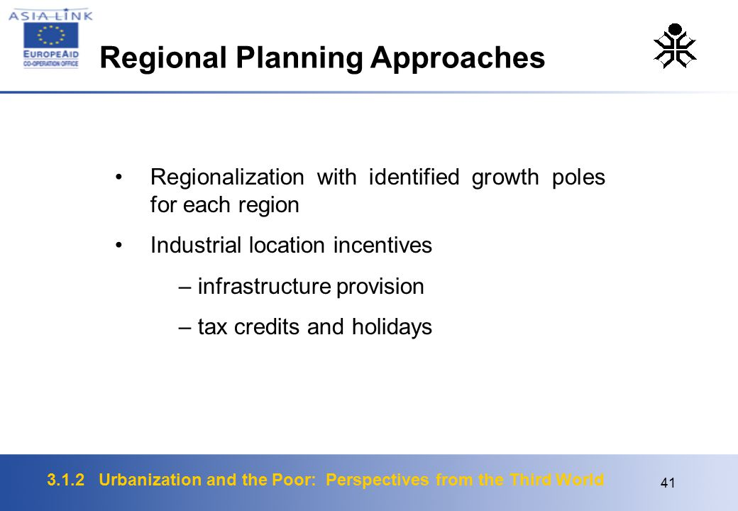 3.1.2 Urbanization and the Poor: Perspectives from the Third World 41 Regionalization with identified growth poles for each region Industrial location incentives – infrastructure provision – tax credits and holidays Regional Planning Approaches