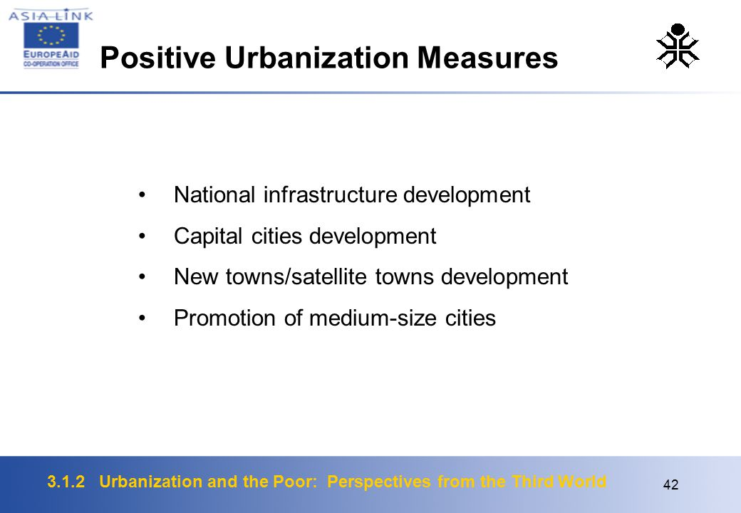 3.1.2 Urbanization and the Poor: Perspectives from the Third World 42 National infrastructure development Capital cities development New towns/satellite towns development Promotion of medium-size cities Positive Urbanization Measures