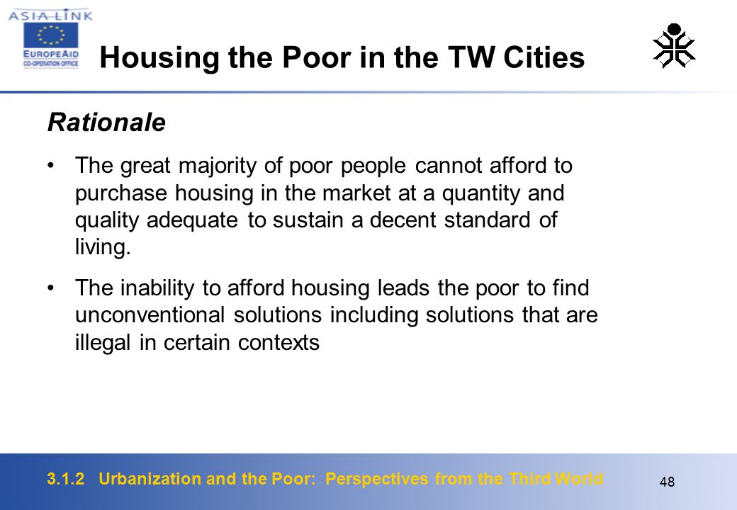 3.1.2 Urbanization and the Poor: Perspectives from the Third World 48 Rationale The great majority of poor people cannot afford to purchase housing in the market at a quantity and quality adequate to sustain a decent standard of living.