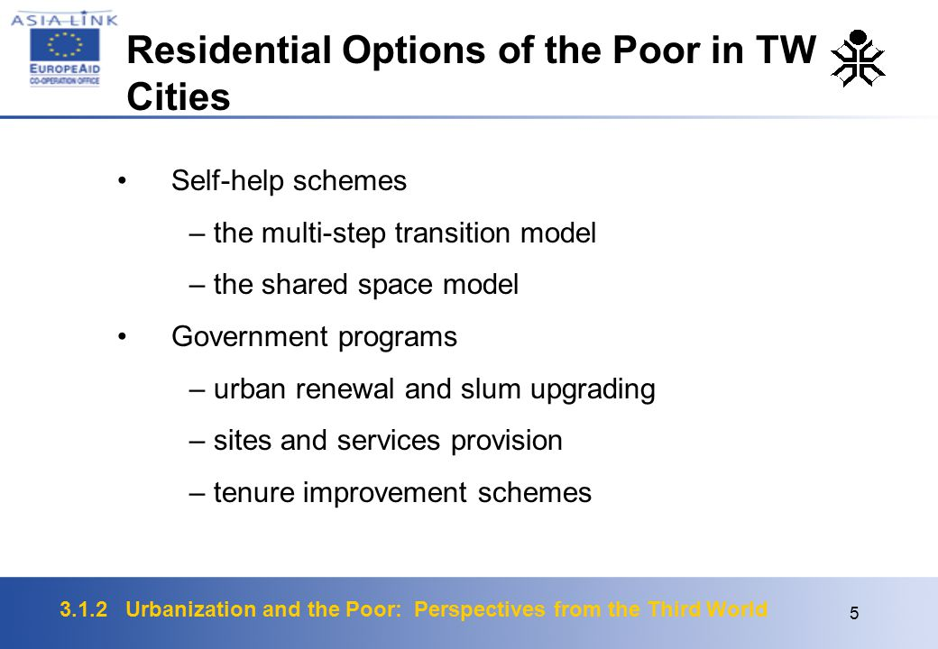 3.1.2 Urbanization and the Poor: Perspectives from the Third World 5 Self-help schemes – the multi-step transition model – the shared space model Government programs – urban renewal and slum upgrading – sites and services provision – tenure improvement schemes Residential Options of the Poor in TW Cities