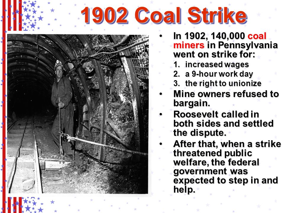 In 1902, 140,000 coal miners in Pennsylvania went on strike for:In 1902, 140,000 coal miners in Pennsylvania went on strike for: 1.increased wages 2.a 9-hour work day 3.the right to unionize Mine owners refused to bargain.Mine owners refused to bargain.