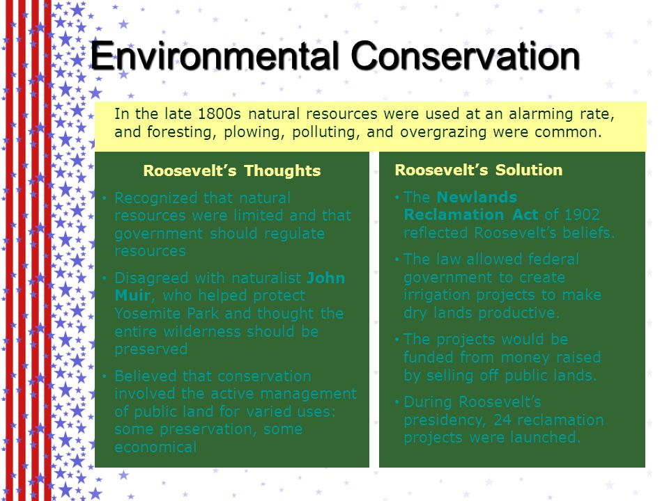 Environmental Conservation Roosevelt's Solution The Newlands Reclamation Act of 1902 reflected Roosevelt's beliefs.