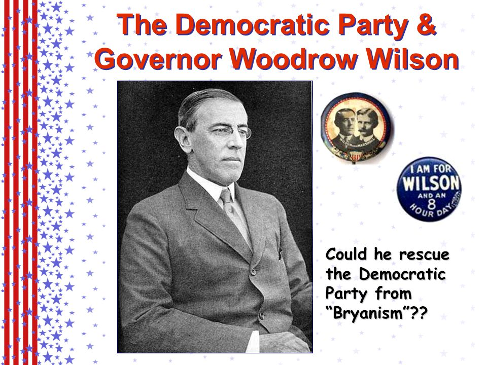 The Democratic Party & Governor Woodrow Wilson (NJ) Could he rescue the Democratic Party from Bryanism