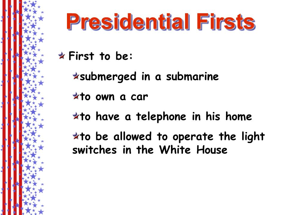 First to be: submerged in a submarine to own a car to have a telephone in his home to be allowed to operate the light switches in the White House Presidential Firsts