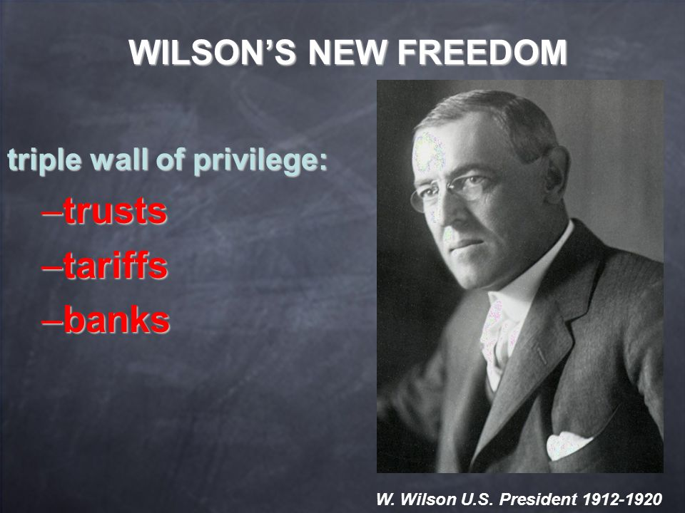 WILSON'S NEW FREEDOM triple wall of privilege: –trusts –tariffs –banks W.