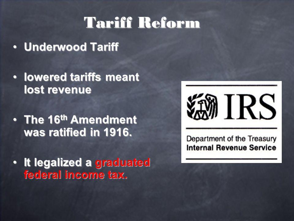 Tariff Reform Underwood TariffUnderwood Tariff lowered tariffs meant lost revenuelowered tariffs meant lost revenue The 16 th Amendment was ratified in 1916.The 16 th Amendment was ratified in 1916.