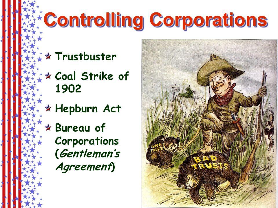 Controlling Corporations Trustbuster Coal Strike of 1902 Hepburn Act Bureau of Corporations (Gentleman's Agreement)
