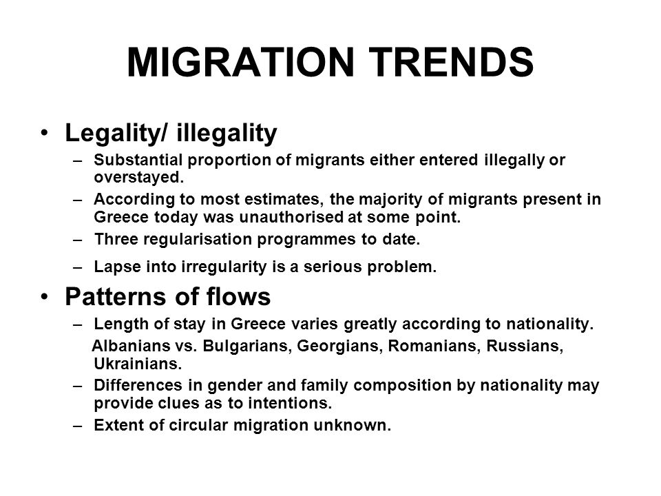 MIGRATION TRENDS Legality/ illegality –Substantial proportion of migrants either entered illegally or overstayed. –According to most estimates, the ma