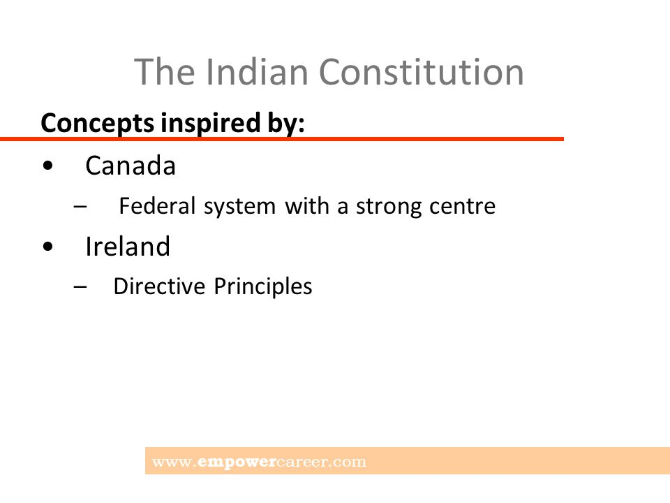 The Indian Constitution Concepts inspired by: Canada – Federal system with a strong centre Ireland –Directive Principles www.