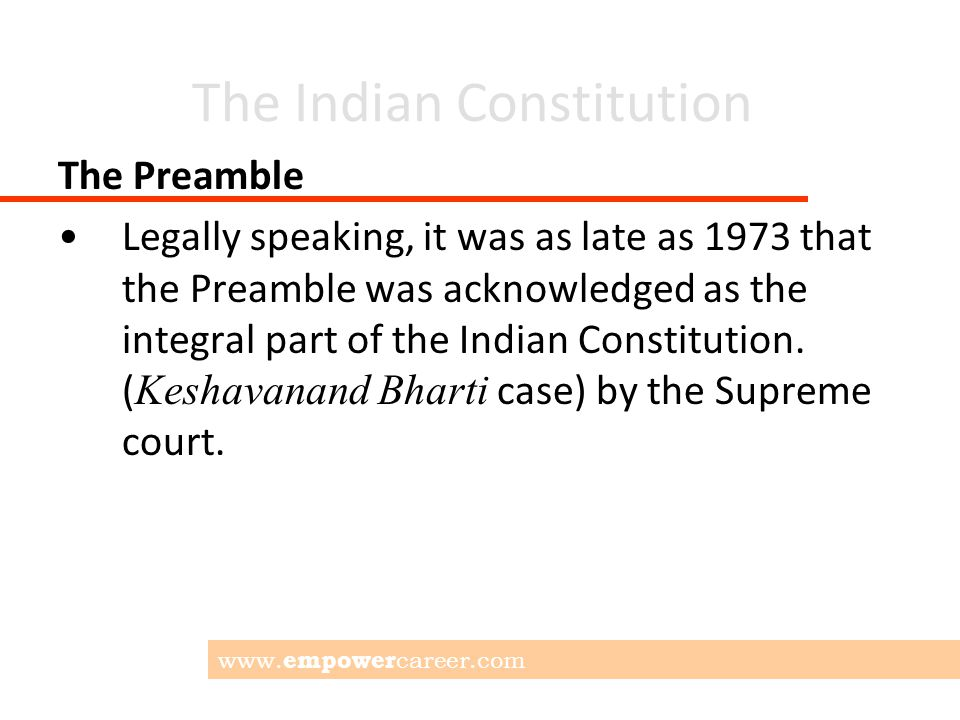 The Indian Constitution The Preamble Legally speaking, it was as late as 1973 that the Preamble was acknowledged as the integral part of the Indian Constitution.