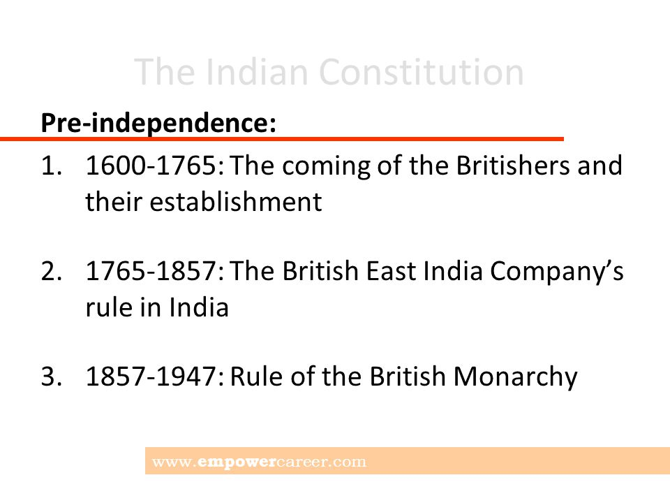 The Indian Constitution Pre-independence: 1.1600-1765: The coming of the Britishers and their establishment 2.1765-1857: The British East India Company's rule in India 3.1857-1947: Rule of the British Monarchy www.
