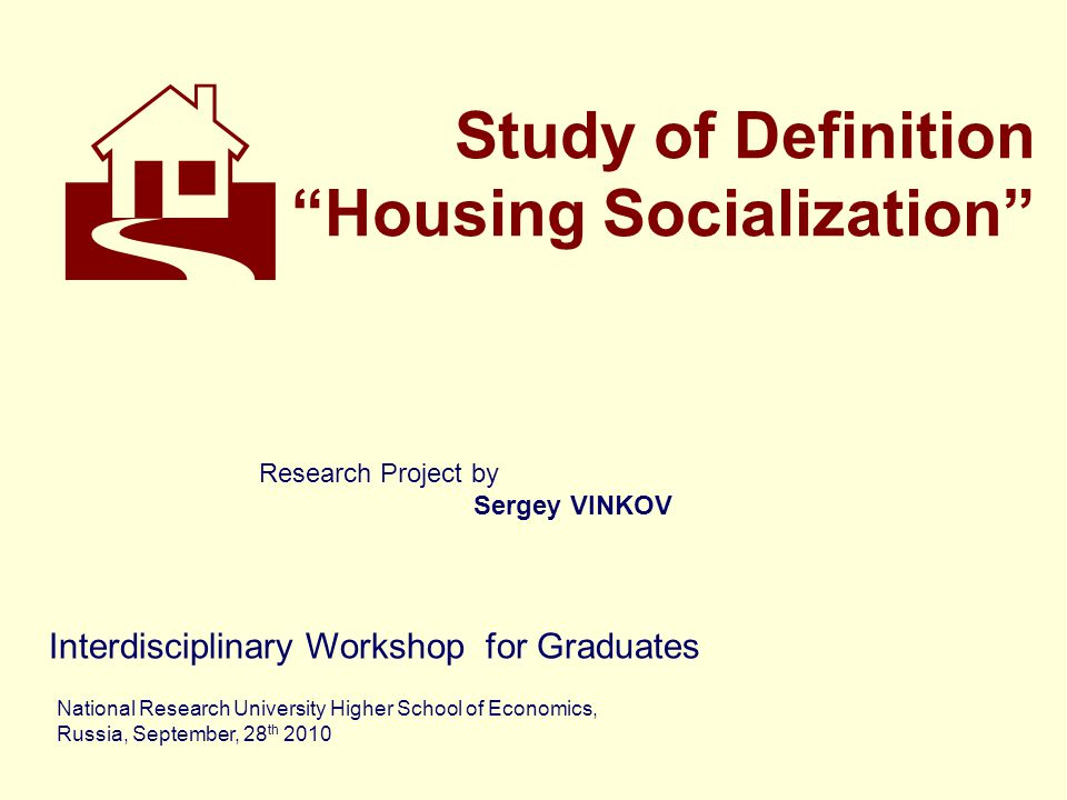 Study of Definition Housing Socialization Interdisciplinary Workshop for Graduates National Research University Higher School of Economics, Russia, September, 28 th 2010  Research Project by Sergey VINKOV