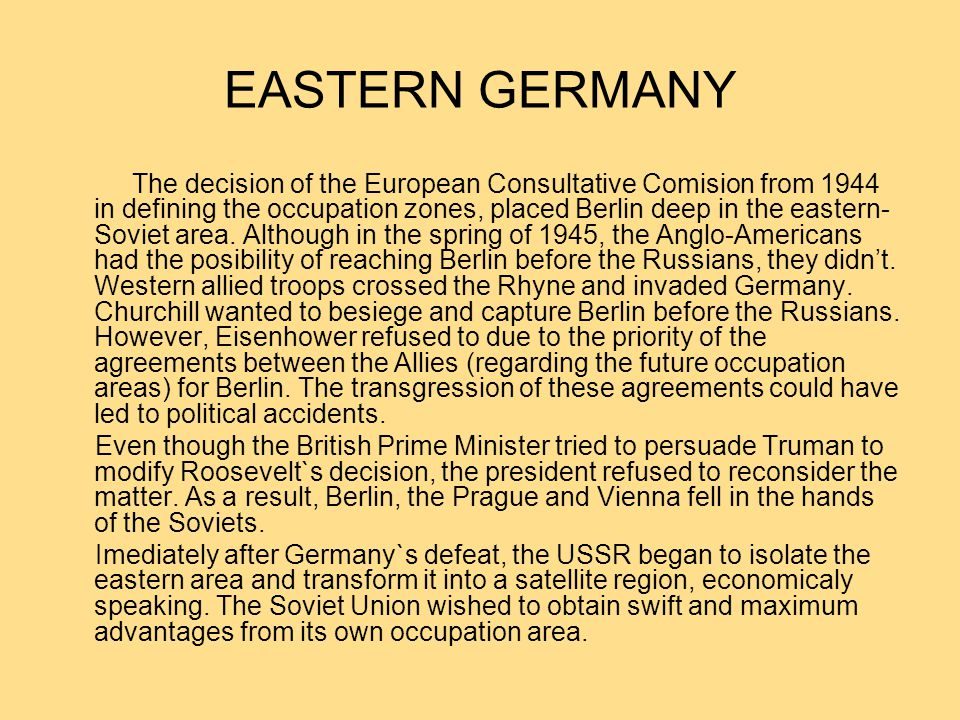 EASTERN GERMANY The decision of the European Consultative Comision from 1944 in defining the occupation zones, placed Berlin deep in the eastern- Soviet area.