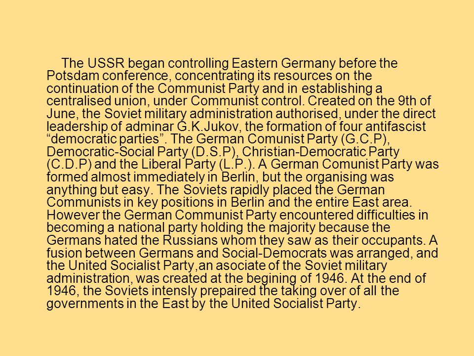 The USSR began controlling Eastern Germany before the Potsdam conference, concentrating its resources on the continuation of the Communist Party and in establishing a centralised union, under Communist control.
