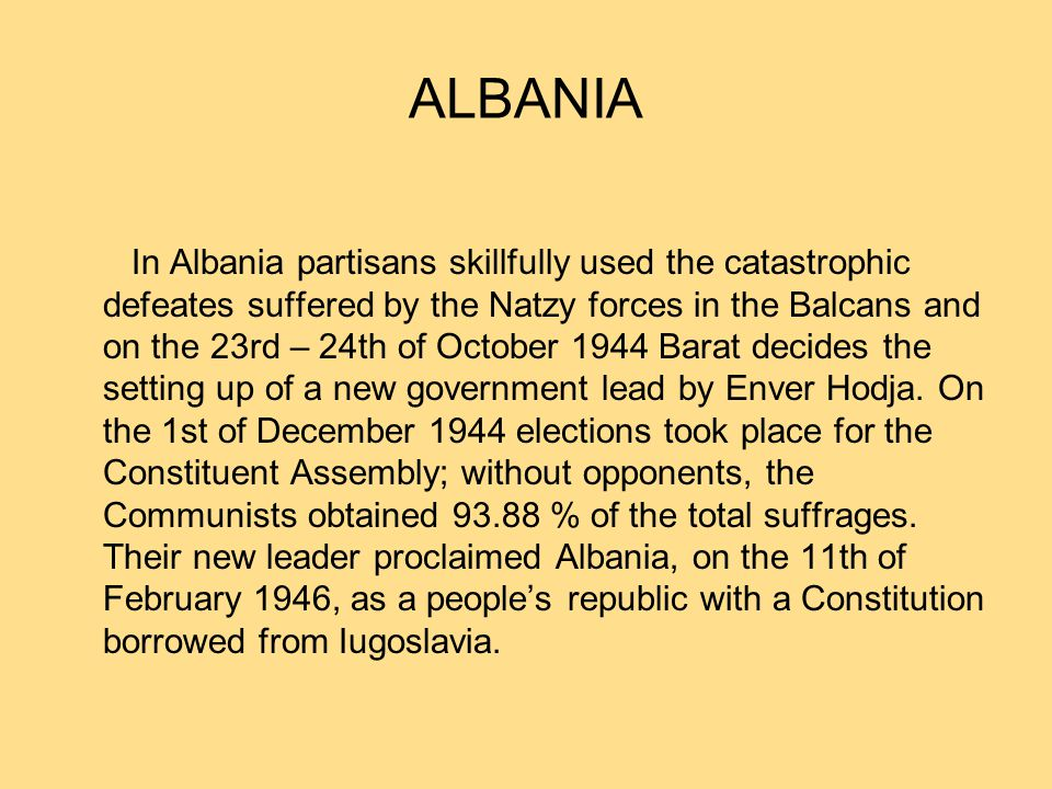 ALBANIA In Albania partisans skillfully used the catastrophic defeates suffered by the Natzy forces in the Balcans and on the 23rd – 24th of October 1944 Barat decides the setting up of a new government lead by Enver Hodja.