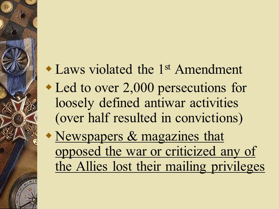  Laws violated the 1 st Amendment  Led to over 2,000 persecutions for loosely defined antiwar activities (over half resulted in convictions)  Newspapers & magazines that opposed the war or criticized any of the Allies lost their mailing privileges