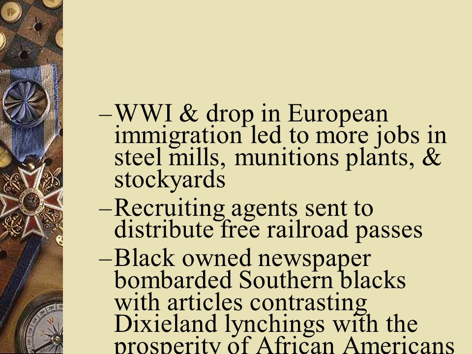 – WWI & drop in European immigration led to more jobs in steel mills, munitions plants, & stockyards – Recruiting agents sent to distribute free railroad passes – Black owned newspaper bombarded Southern blacks with articles contrasting Dixieland lynchings with the prosperity of African Americans in the North