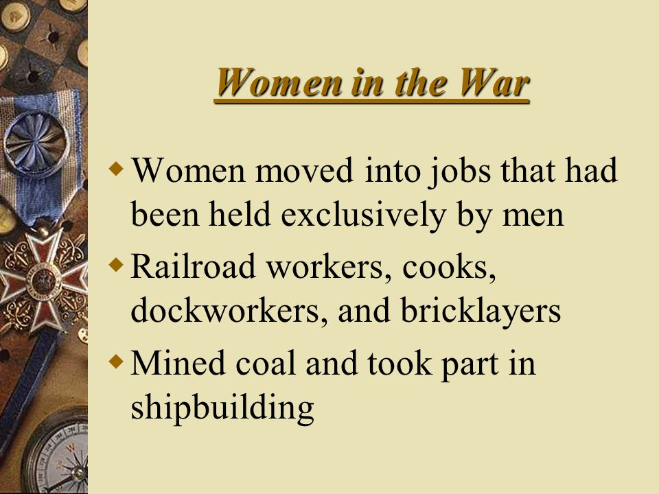 Women in the War  Women moved into jobs that had been held exclusively by men  Railroad workers, cooks, dockworkers, and bricklayers  Mined coal and took part in shipbuilding
