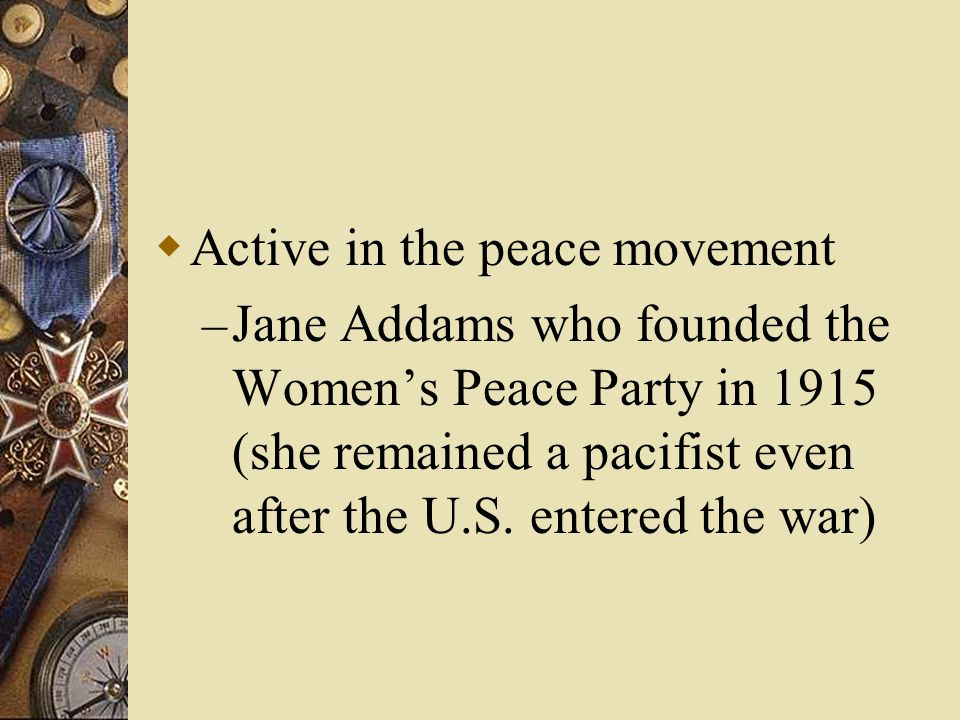  Active in the peace movement – Jane Addams who founded the Women's Peace Party in 1915 (she remained a pacifist even after the U.S.
