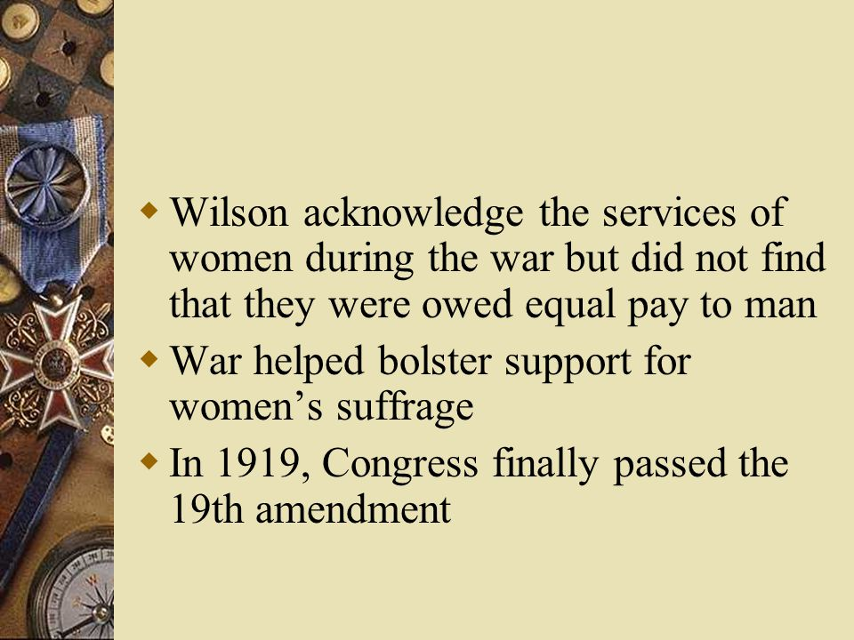  Wilson acknowledge the services of women during the war but did not find that they were owed equal pay to man  War helped bolster support for women's suffrage  In 1919, Congress finally passed the 19th amendment