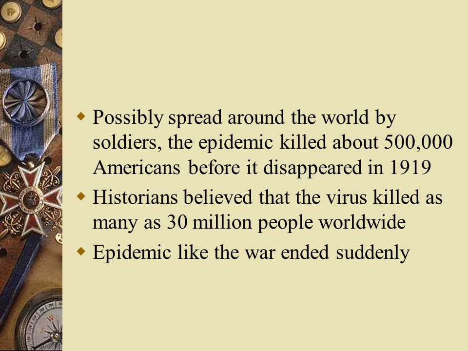  Possibly spread around the world by soldiers, the epidemic killed about 500,000 Americans before it disappeared in 1919  Historians believed that the virus killed as many as 30 million people worldwide  Epidemic like the war ended suddenly