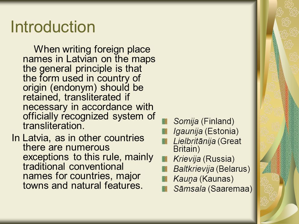 Introduction When writing foreign place names in Latvian on the maps the general principle is that the form used in country of origin (endonym) should be retained, transliterated if necessary in accordance with officially recognized system of transliteration.