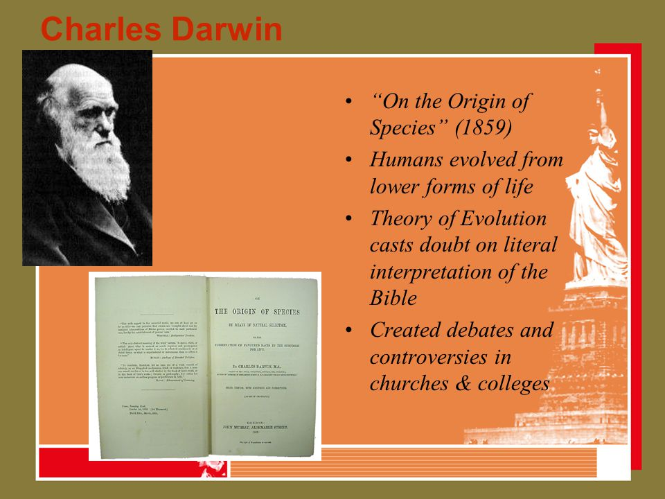 Charles Darwin On the Origin of Species (1859) Humans evolved from lower forms of life Theory of Evolution casts doubt on literal interpretation of the Bible Created debates and controversies in churches & colleges