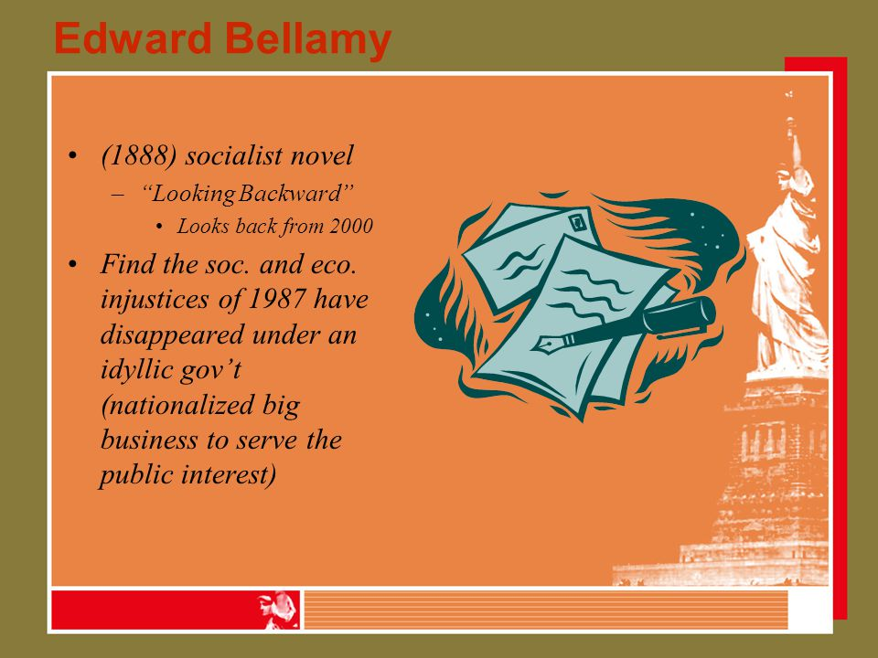 """Edward Bellamy (1888) socialist novel –""""Looking Backward"""" Looks back from 2000 Find the soc. and eco. injustices of 1987 have disappeared under an idy"""