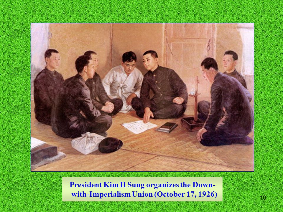 10 President Kim Il Sung organizes the Down- with-Imperialism Union (October 17, 1926)