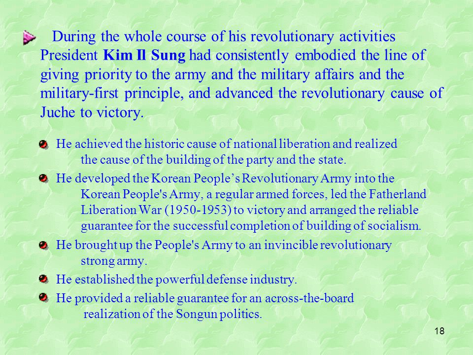 18 During the whole course of his revolutionary activities President Kim Il Sung had consistently embodied the line of giving priority to the army and the military affairs and the military-first principle, and advanced the revolutionary cause of Juche to victory.