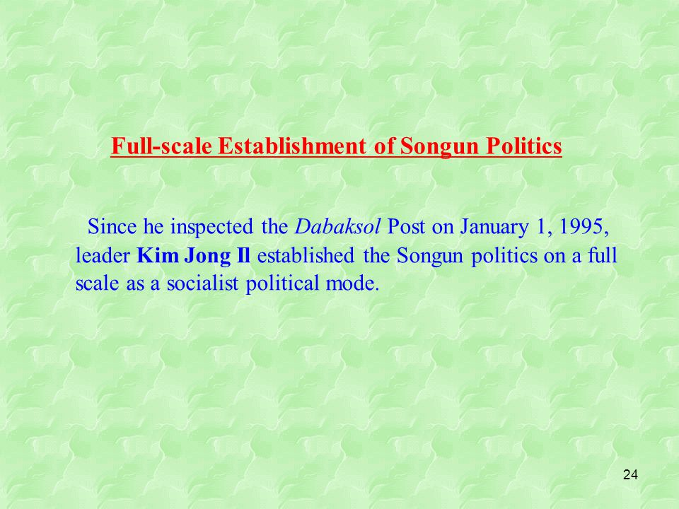 24 Since he inspected the Dabaksol Post on January 1, 1995, leader Kim Jong Il established the Songun politics on a full scale as a socialist political mode.