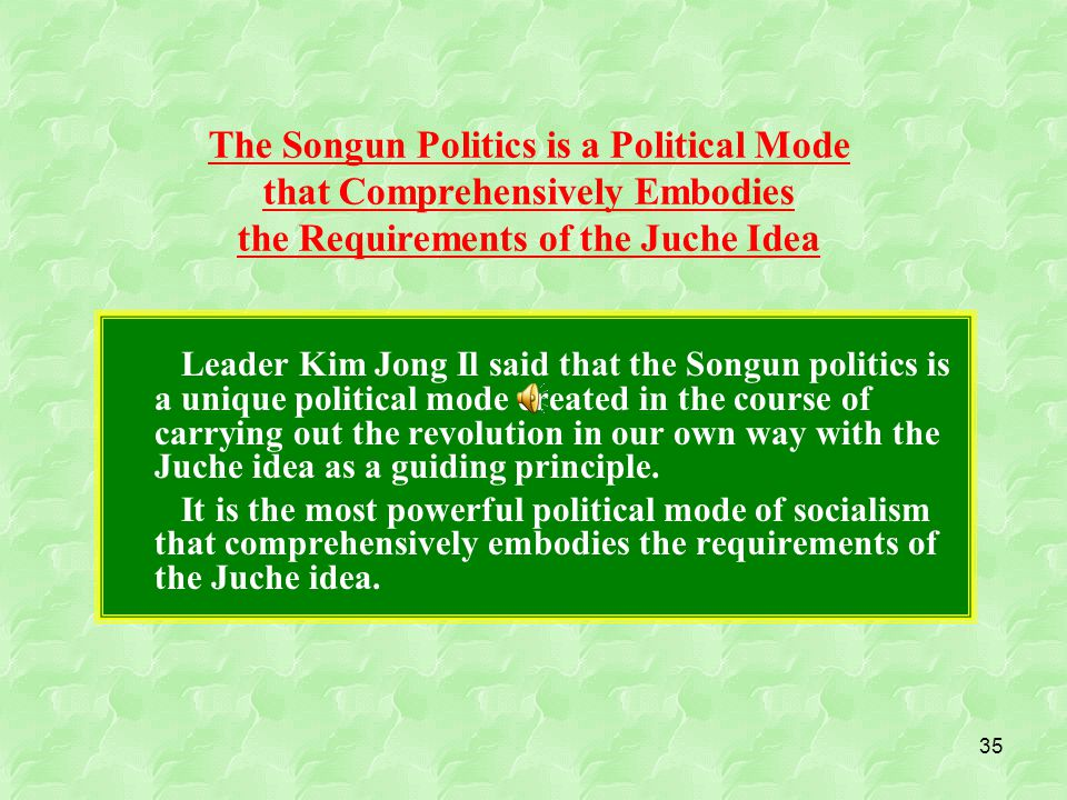 35 Leader Kim Jong Il said that the Songun politics is a unique political mode created in the course of carrying out the revolution in our own way with the Juche idea as a guiding principle.