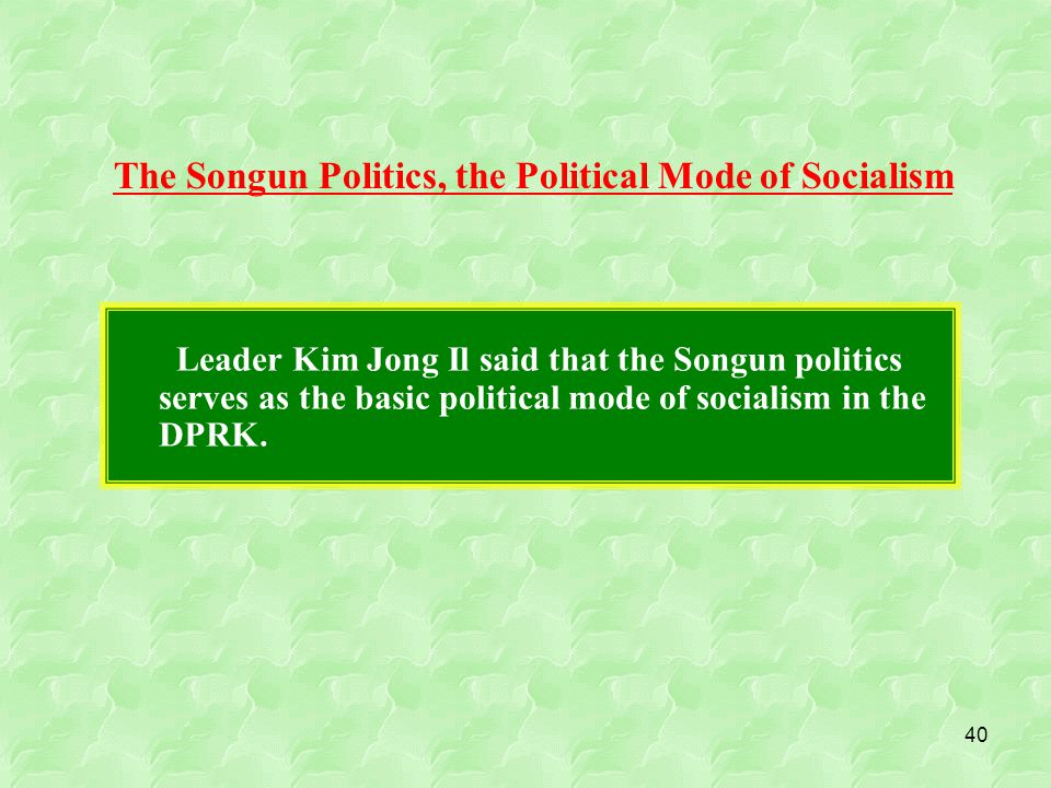 40 Leader Kim Jong Il said that the Songun politics serves as the basic political mode of socialism in the DPRK.