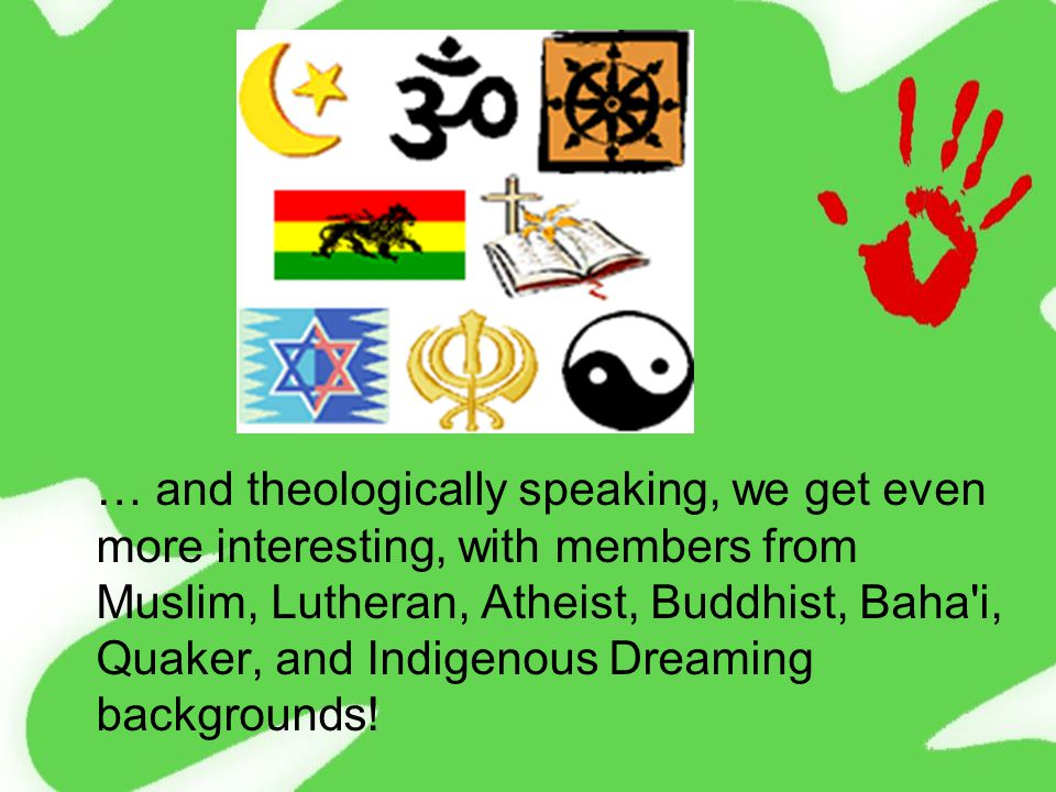 … and theologically speaking, we get even more interesting, with members from Muslim, Lutheran, Atheist, Buddhist, Baha i, Quaker, and Indigenous Dreaming backgrounds!