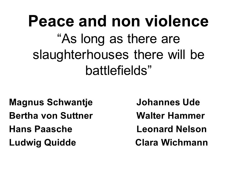 Peace and non violence As long as there are slaughterhouses there will be battlefields Magnus Schwantje Johannes Ude Bertha von Suttner Walter Hammer Hans Paasche Leonard Nelson Ludwig Quidde Clara Wichmann
