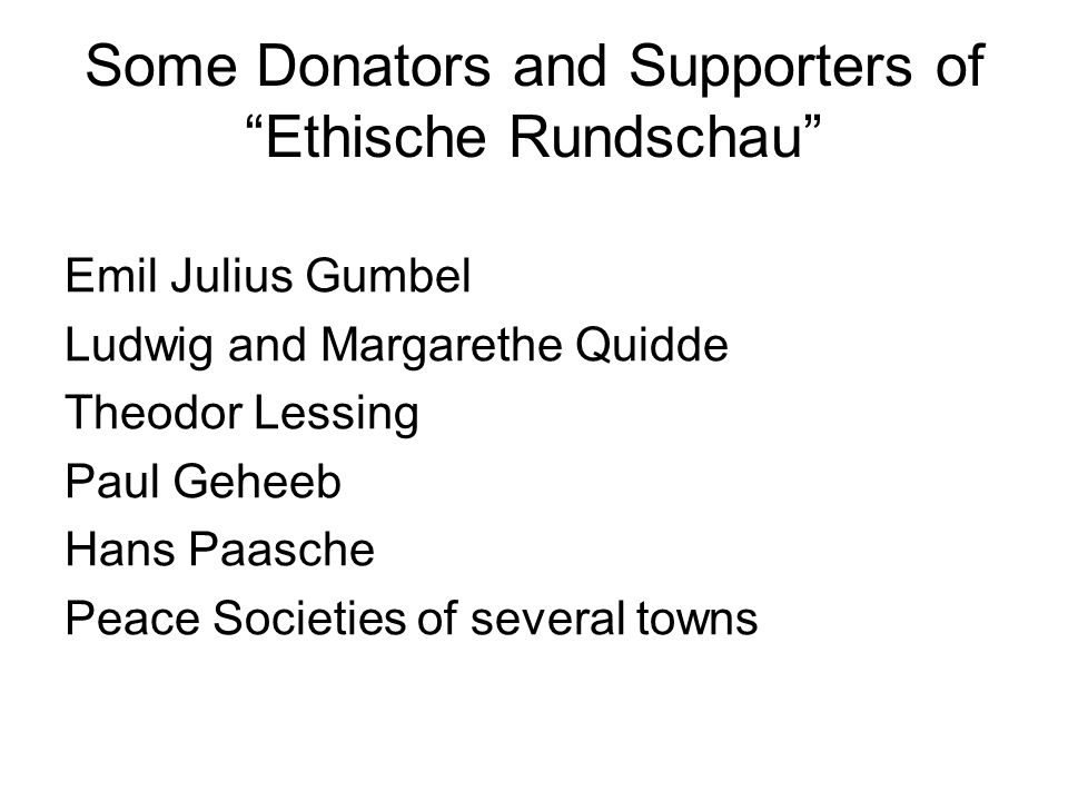 Some Donators and Supporters of Ethische Rundschau Emil Julius Gumbel Ludwig and Margarethe Quidde Theodor Lessing Paul Geheeb Hans Paasche Peace Societies of several towns