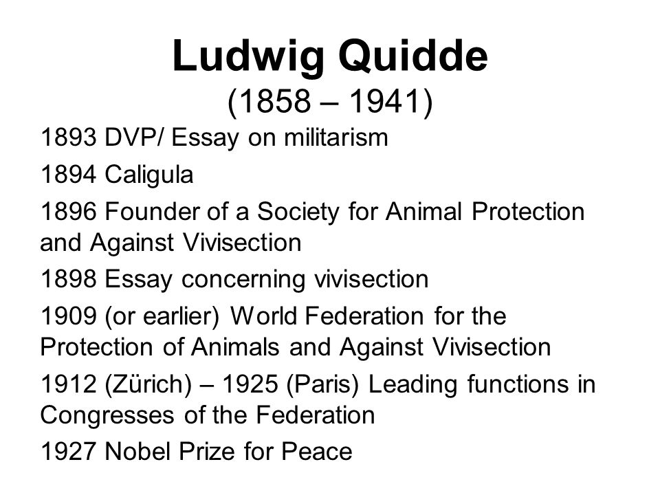 Ludwig Quidde (1858 – 1941) 1893 DVP/ Essay on militarism 1894 Caligula 1896 Founder of a Society for Animal Protection and Against Vivisection 1898 Essay concerning vivisection 1909 (or earlier) World Federation for the Protection of Animals and Against Vivisection 1912 (Zürich) – 1925 (Paris) Leading functions in Congresses of the Federation 1927 Nobel Prize for Peace