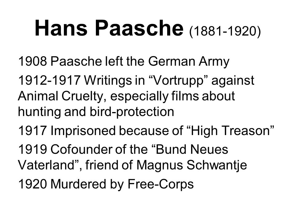 Hans Paasche (1881-1920) 1908 Paasche left the German Army 1912-1917 Writings in Vortrupp against Animal Cruelty, especially films about hunting and bird-protection 1917 Imprisoned because of High Treason 1919 Cofounder of the Bund Neues Vaterland , friend of Magnus Schwantje 1920 Murdered by Free-Corps