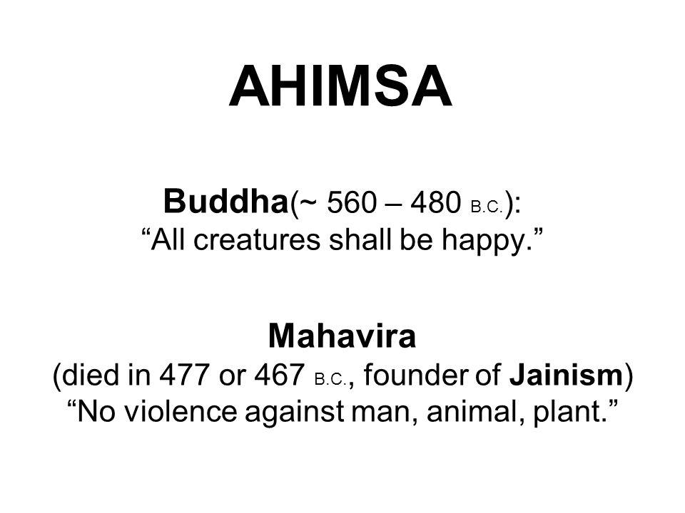 "AHIMSA Buddha (~ 560 – 480 B.C. ): ""All creatures shall be happy."" Mahavira (died in 477 or 467 B.C., founder of Jainism) ""No violence against man, an"