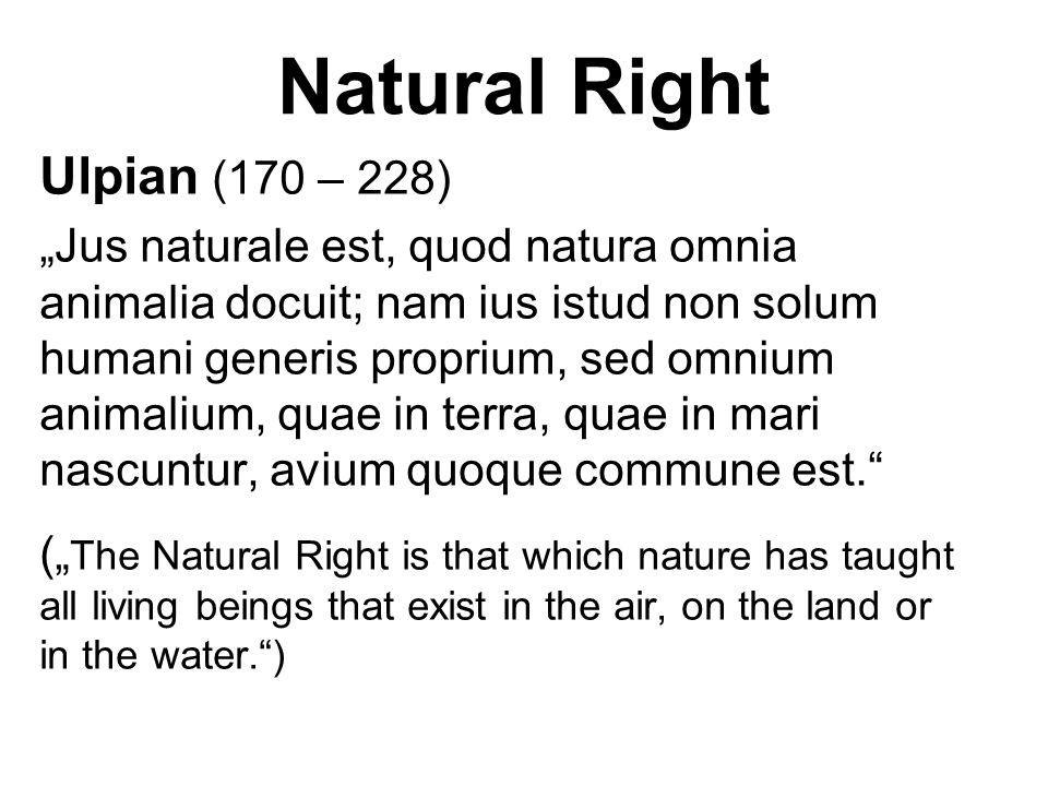 """Natural Right Ulpian (170 – 228) """"Jus naturale est, quod natura omnia animalia docuit; nam ius istud non solum humani generis proprium, sed omnium ani"""