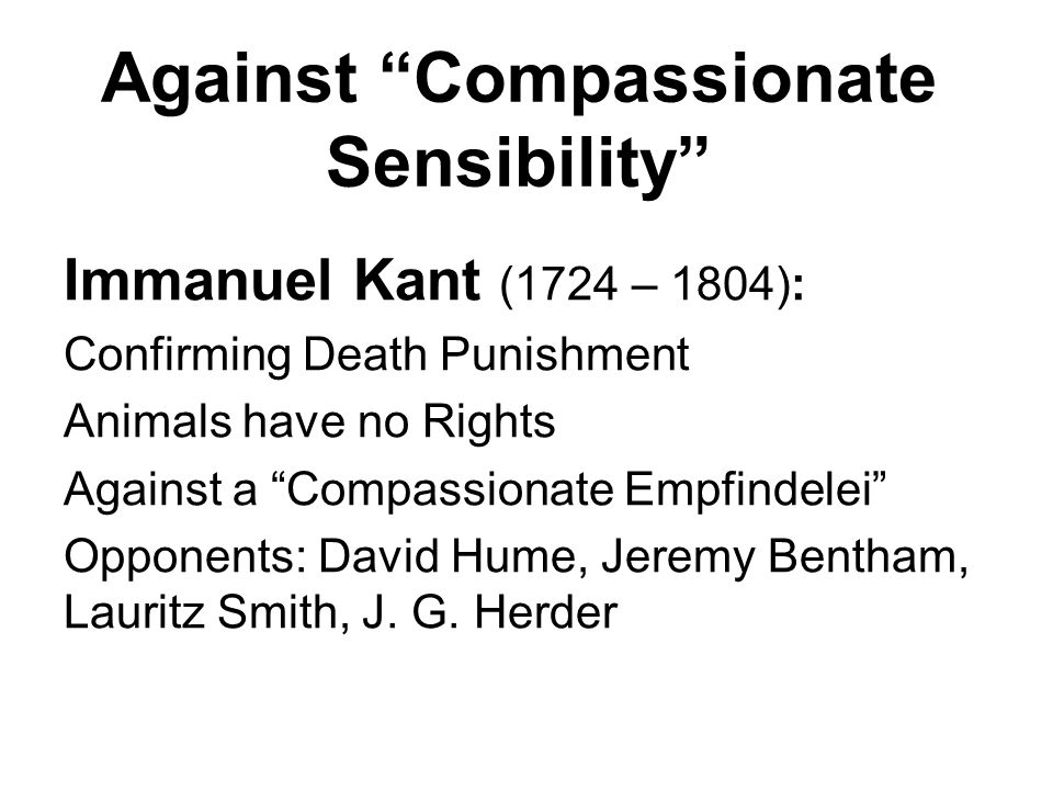 Against Compassionate Sensibility Immanuel Kant (1724 – 1804): Confirming Death Punishment Animals have no Rights Against a Compassionate Empfindelei Opponents: David Hume, Jeremy Bentham, Lauritz Smith, J.