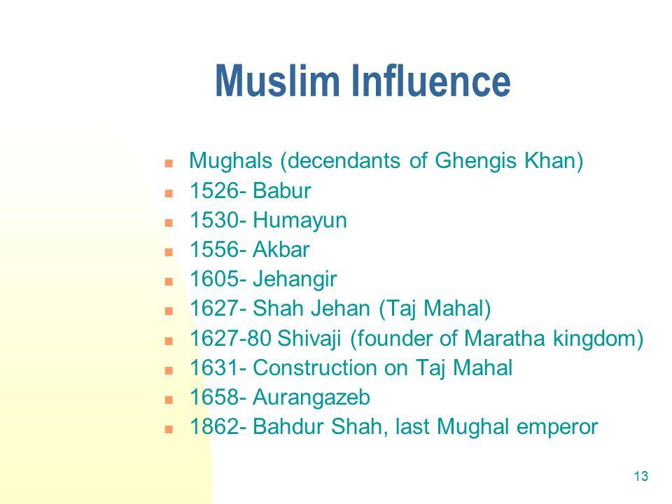 13 Muslim Influence Mughals (decendants of Ghengis Khan) 1526- Babur 1530- Humayun 1556- Akbar 1605- Jehangir 1627- Shah Jehan (Taj Mahal) 1627-80 Shivaji (founder of Maratha kingdom) 1631- Construction on Taj Mahal 1658- Aurangazeb 1862- Bahdur Shah, last Mughal emperor