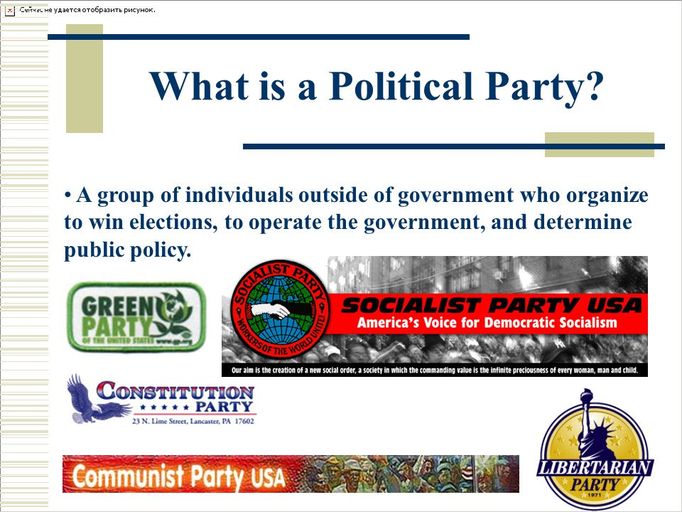 What is a Political Party? A group of individuals outside of government who organize to win elections, to operate the government, and determine public