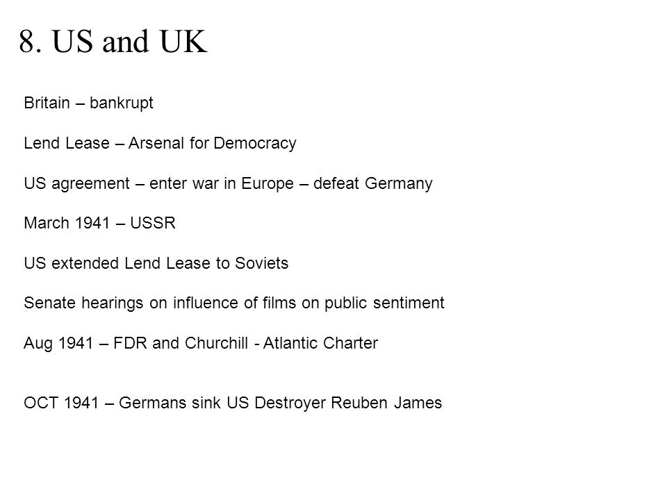 8. US and UK Britain – bankrupt Lend Lease – Arsenal for Democracy US agreement – enter war in Europe – defeat Germany March 1941 – USSR US extended L