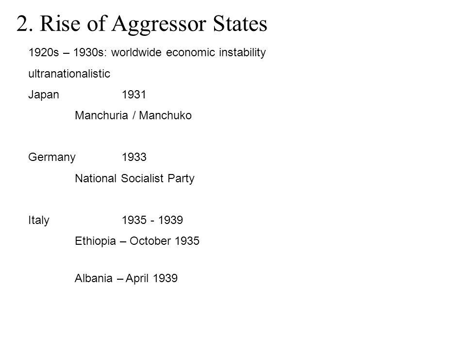 2. Rise of Aggressor States 1920s – 1930s: worldwide economic instability ultranationalistic Japan1931 Manchuria / Manchuko Germany1933 National Socia