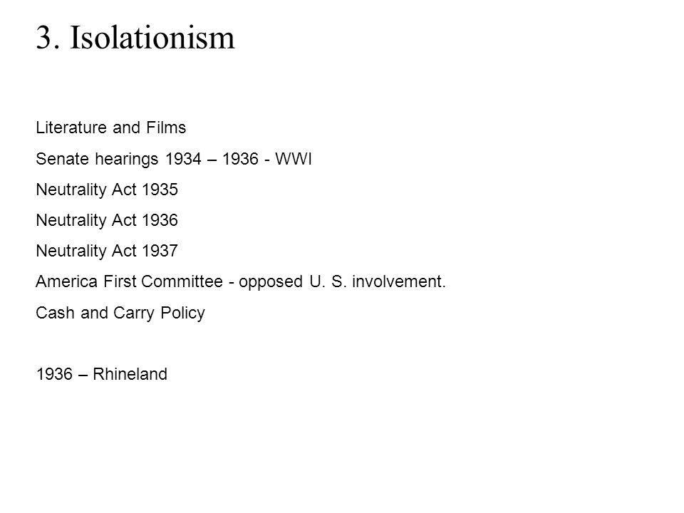 3. Isolationism Literature and Films Senate hearings 1934 – 1936 - WWI Neutrality Act 1935 Neutrality Act 1936 Neutrality Act 1937 America First Commi