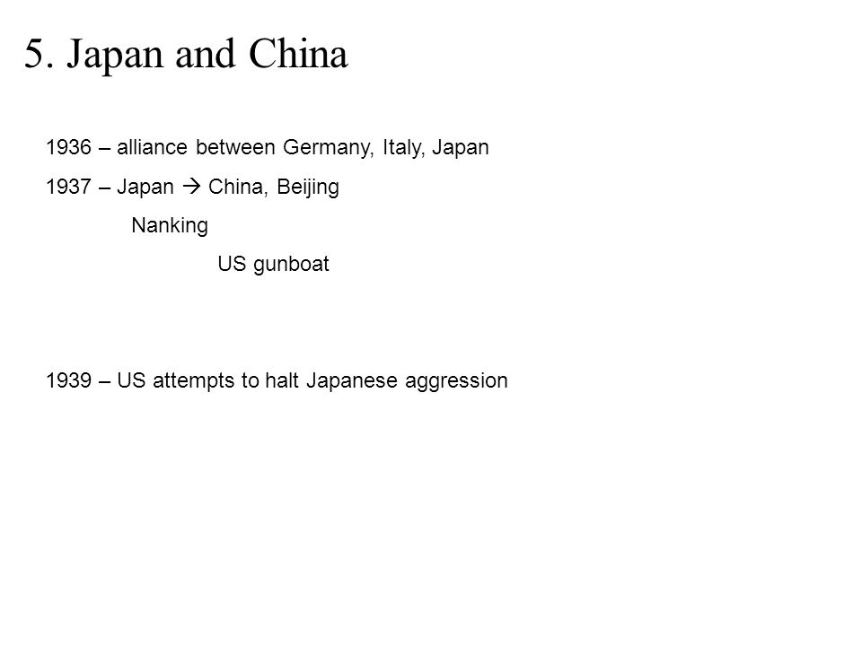 5. Japan and China 1936 – alliance between Germany, Italy, Japan 1937 – Japan  China, Beijing Nanking US gunboat 1939 – US attempts to halt Japanese