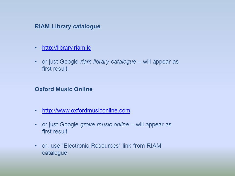 RIAM Library catalogue http://library.riam.ie or just Google riam library catalogue – will appear as first result Oxford Music Online http://www.oxfordmusiconline.com or just Google grove music online – will appear as first result or: use Electronic Resources link from RIAM catalogue