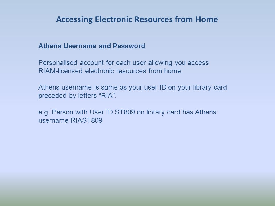 Accessing Electronic Resources from Home Athens Username and Password Personalised account for each user allowing you access RIAM-licensed electronic resources from home.